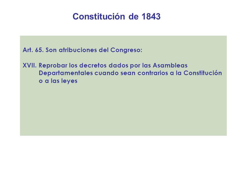 Constitución de 1843 Art. 65. Son atribuciones del Congreso: XVII. Reprobar los decretos dados por las Asambleas Departamentales cuando sean contrario
