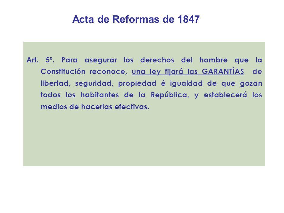 Acta de Reformas de 1847 Art. 5º. Para asegurar los derechos del hombre que la Constitución reconoce, una ley fijará las GARANTÍAS de libertad, seguri