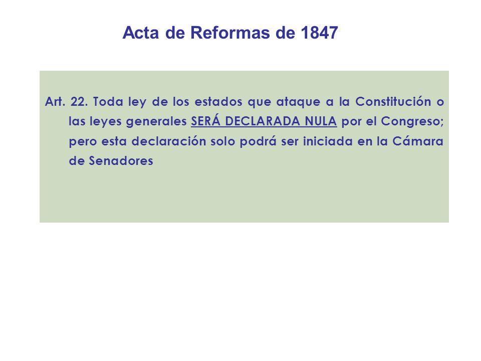 Acta de Reformas de 1847 Art. 22. Toda ley de los estados que ataque a la Constitución o las leyes generales SERÁ DECLARADA NULA por el Congreso; pero