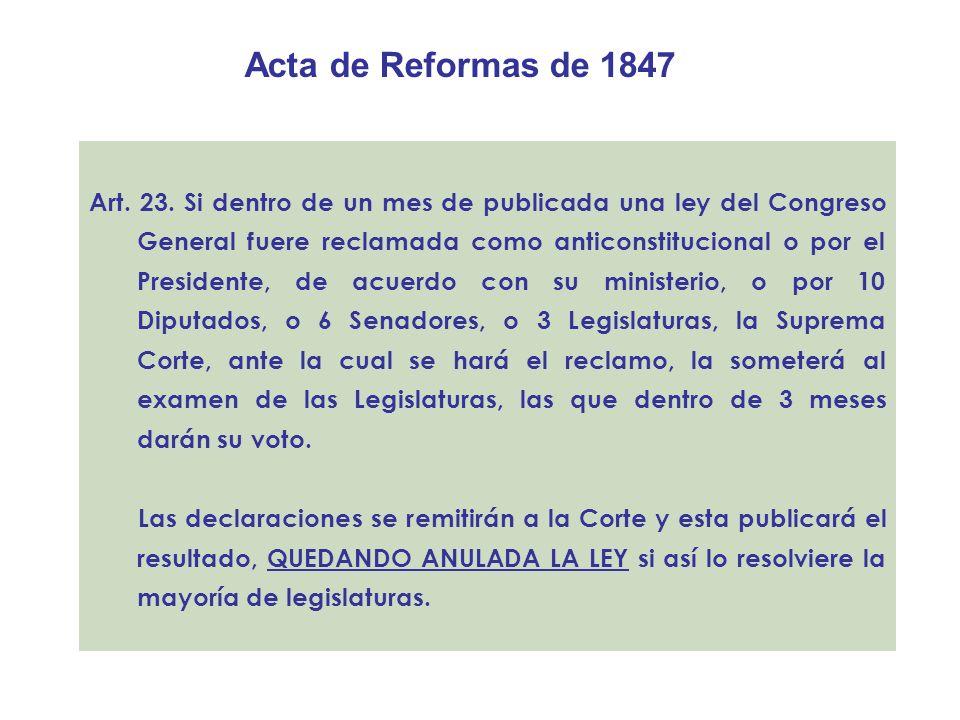 Acta de Reformas de 1847 Art. 23. Si dentro de un mes de publicada una ley del Congreso General fuere reclamada como anticonstitucional o por el Presi