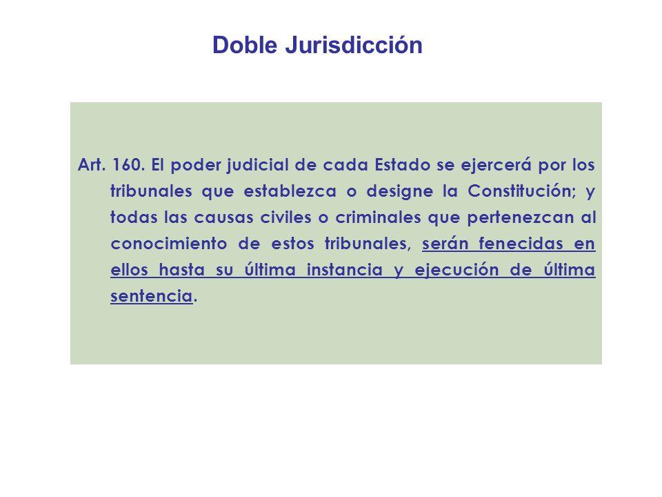 Doble Jurisdicción Art. 160. El poder judicial de cada Estado se ejercerá por los tribunales que establezca o designe la Constitución; y todas las cau