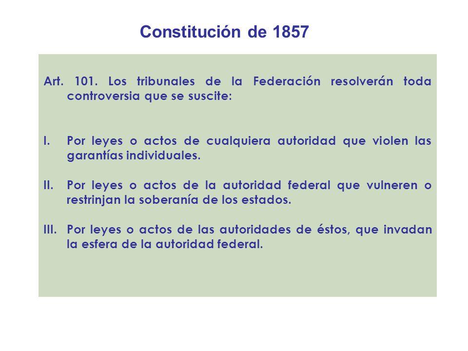 Constitución de 1857 Art. 101. Los tribunales de la Federación resolverán toda controversia que se suscite: I.Por leyes o actos de cualquiera autorida