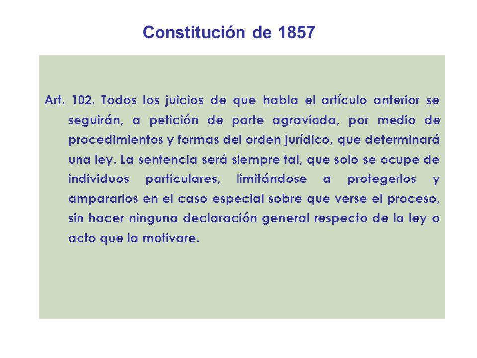 Constitución de 1857 Art. 102. Todos los juicios de que habla el artículo anterior se seguirán, a petición de parte agraviada, por medio de procedimie