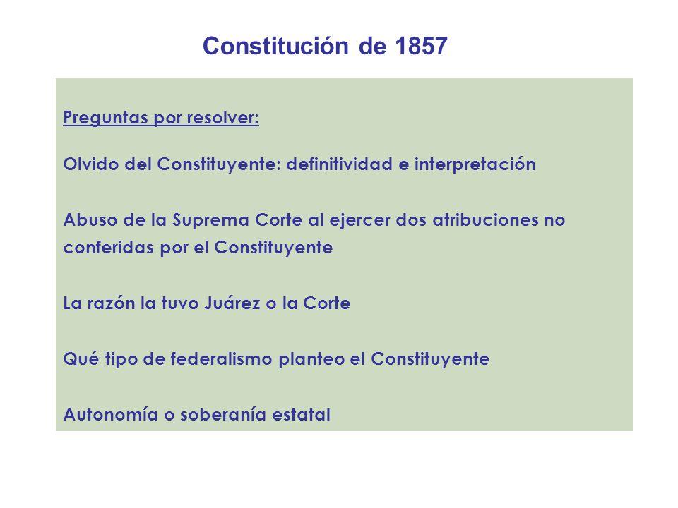 Constitución de 1857 Preguntas por resolver: Olvido del Constituyente: definitividad e interpretación Abuso de la Suprema Corte al ejercer dos atribuc
