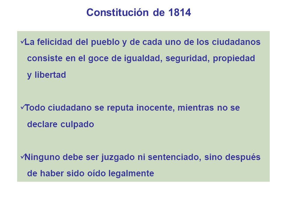 Constitución de 1814 La casa de cualquier ciudadano es un asilo inviolable La libertad de hablar, discurrir y manifestar opiniones por medio de la imprenta no debe prohibirse, a menos que ataque el dogma, turbe la tranquilidad pública u ofenda el honor de los ciudadanos Ninguno debe ser privado de la menor porción de lo que posea, sino cuando lo exija la pública necesidad