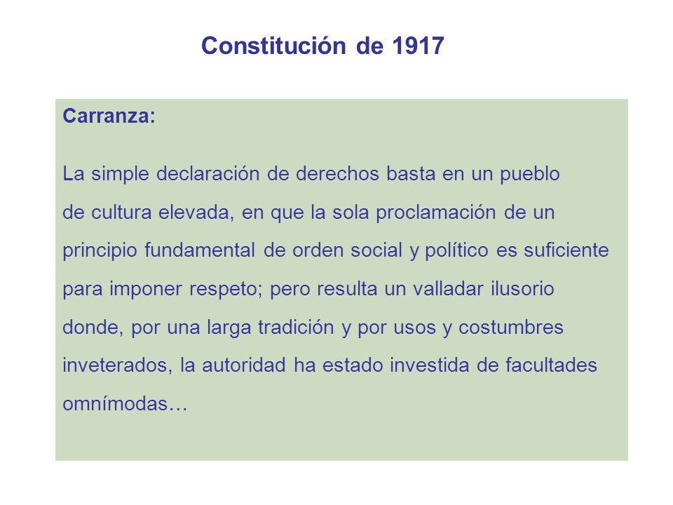 Constitución de 1917 Carranza: La simple declaración de derechos basta en un pueblo de cultura elevada, en que la sola proclamación de un principio fu