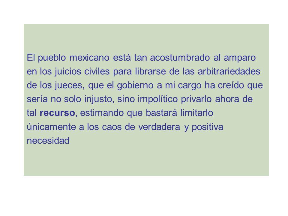 El pueblo mexicano está tan acostumbrado al amparo en los juicios civiles para librarse de las arbitrariedades de los jueces, que el gobierno a mi car