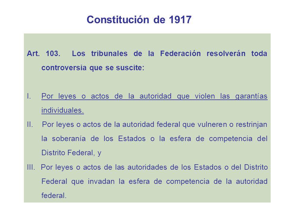 Constitución de 1917 Art. 103. Los tribunales de la Federación resolverán toda controversia que se suscite: I.Por leyes o actos de la autoridad que vi