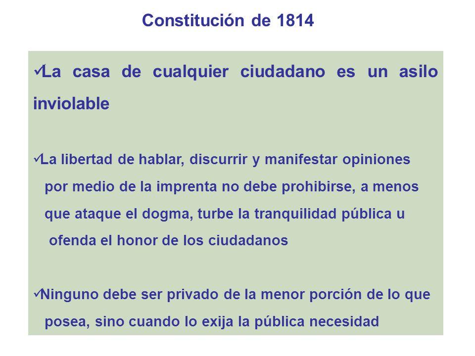 Constitución de 1814 La casa de cualquier ciudadano es un asilo inviolable La libertad de hablar, discurrir y manifestar opiniones por medio de la imp