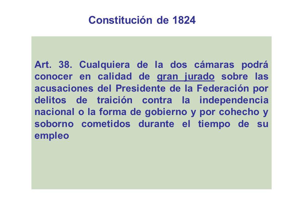 Constitución de 1824 Art. 38. Cualquiera de la dos cámaras podrá conocer en calidad de gran jurado sobre las acusaciones del Presidente de la Federaci