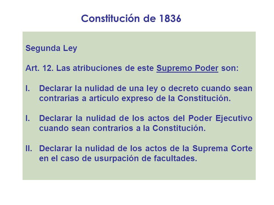 Constitución de 1836 Segunda Ley Art. 12. Las atribuciones de este Supremo Poder son: I.Declarar la nulidad de una ley o decreto cuando sean contraria