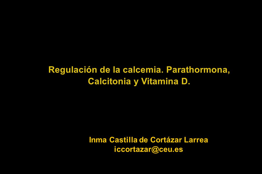 Regulación de la calcemia. Parathormona, Calcitonia y Vitamina D. Inma Castilla de Cortázar Larrea iccortazar@ceu.es