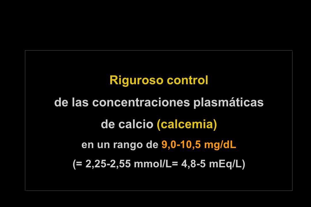 Riguroso control de las concentraciones plasmáticas de calcio (calcemia) en un rango de 9,0-10,5 mg/dL (= 2,25-2,55 mmol/L= 4,8-5 mEq/L)