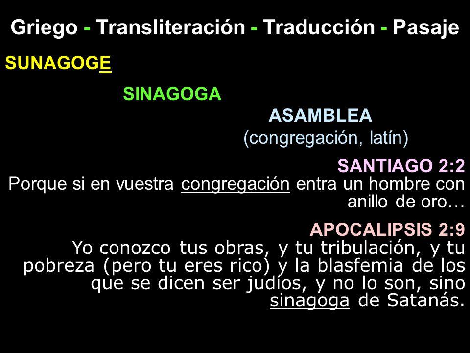 Griego - Transliteración - Traducción - Pasaje SUNAGOGE SINAGOGA ASAMBLEA (congregación, latín) SANTIAGO 2:2 Porque si en vuestra congregación entra u