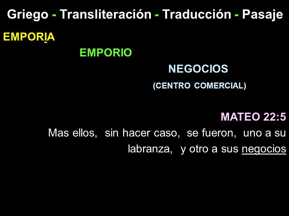 Griego - Transliteración - Traducción - Pasaje EMPORIA EMPORIO NEGOCIOS (CENTRO COMERCIAL) MATEO 22:5 Mas ellos, sin hacer caso, se fueron, uno a su l