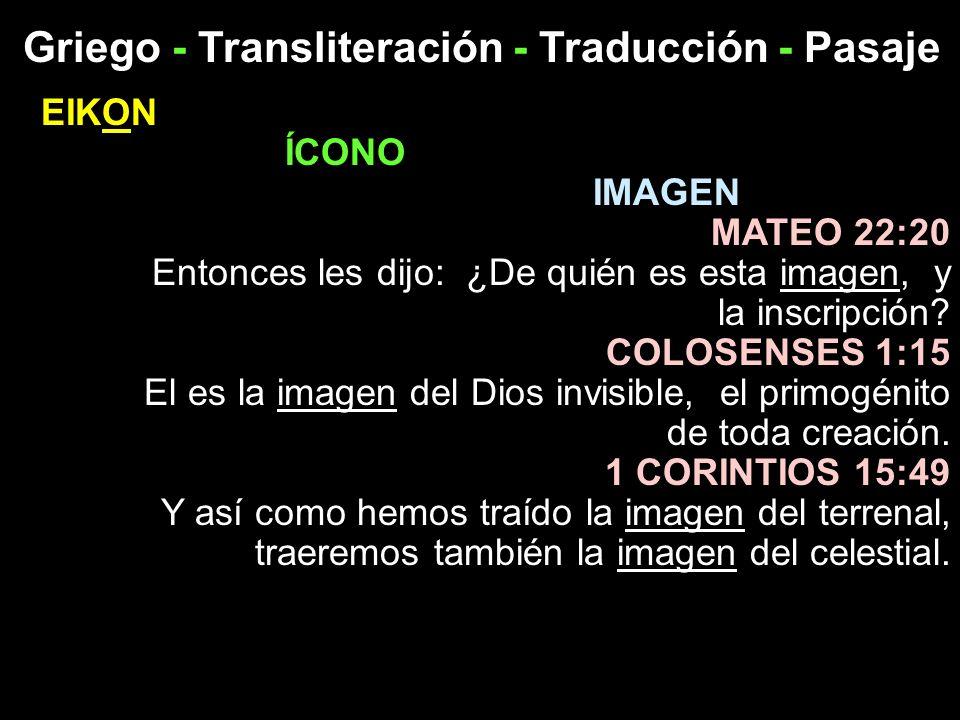 Griego - Transliteración - Traducción - Pasaje EIKON ÍCONO IMAGEN MATEO 22:20 Entonces les dijo: ¿De quién es esta imagen, y la inscripción? COLOSENSE