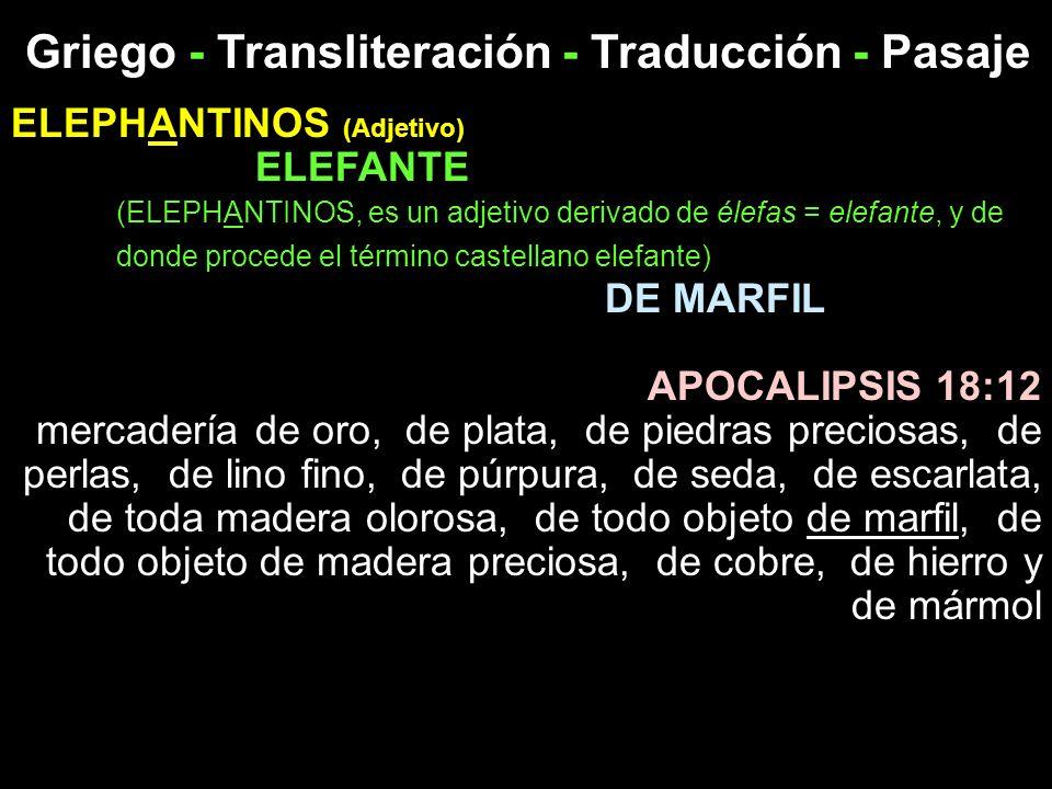 Griego - Transliteración - Traducción - Pasaje ELEPHANTINOS (Adjetivo) ELEFANTE (ELEPHANTINOS, es un adjetivo derivado de élefas = elefante, y de dond