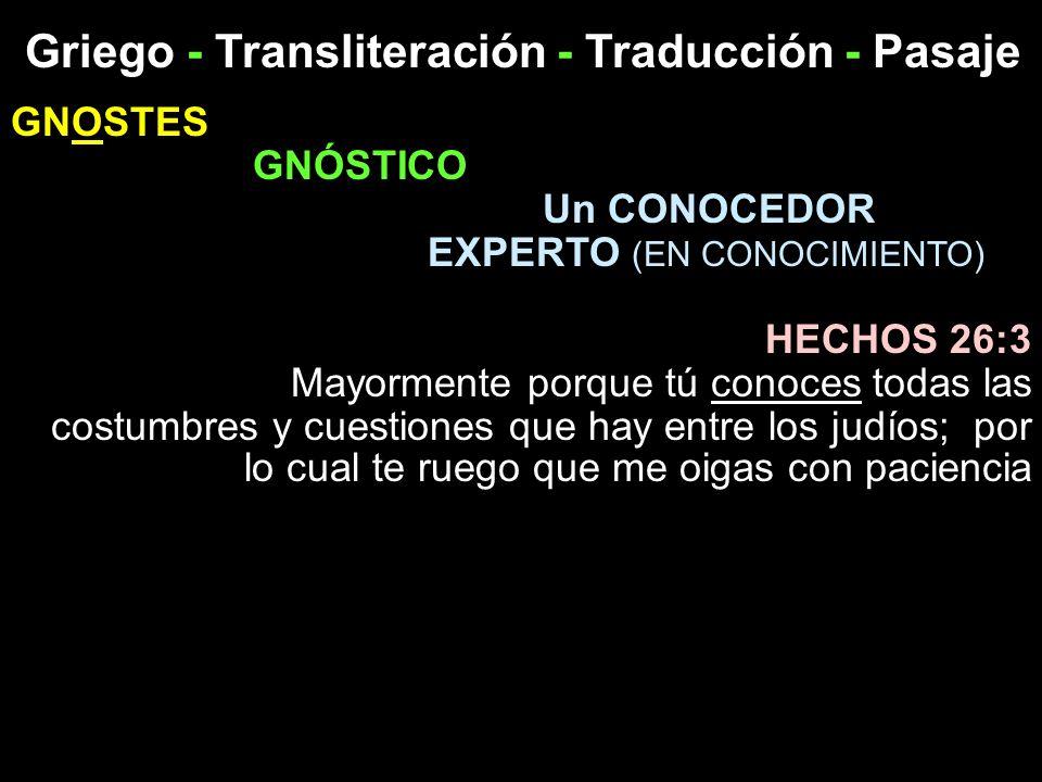 Griego - Transliteración - Traducción - Pasaje GNOSTES GNÓSTICO Un CONOCEDOR EXPERTO (EN CONOCIMIENTO) HECHOS 26:3 Mayormente porque tú conoces todas