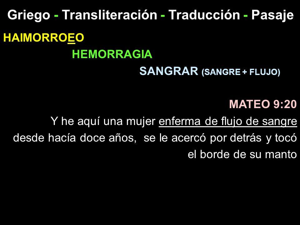 Griego - Transliteración - Traducción - Pasaje HAIMORROEO HEMORRAGIA SANGRAR (SANGRE + FLUJO) MATEO 9:20 Y he aquí una mujer enferma de flujo de sangr