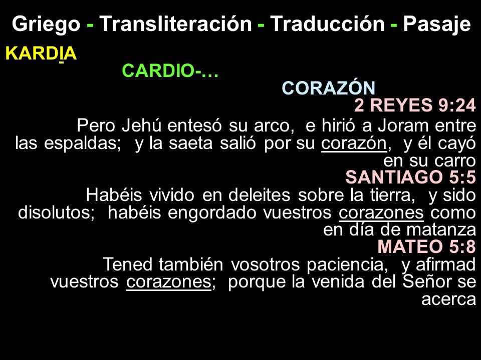 Griego - Transliteración - Traducción - Pasaje KARDIA CARDIO-… CORAZÓN 2 REYES 9:24 Pero Jehú entesó su arco, e hirió a Joram entre las espaldas; y la