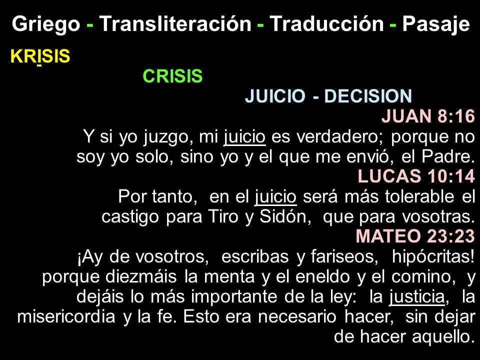 Griego - Transliteración - Traducción - Pasaje KRISIS CRISIS JUICIO - DECISION JUAN 8:16 Y si yo juzgo, mi juicio es verdadero; porque no soy yo solo,