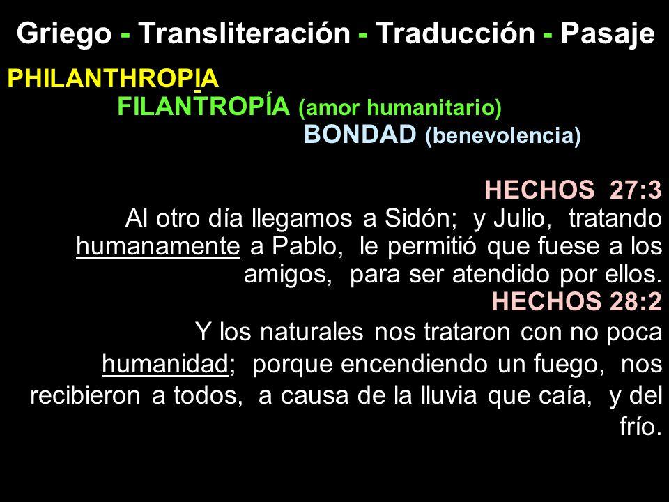 Griego - Transliteración - Traducción - Pasaje PHILANTHROPIA FILANTROPÍA (amor humanitario) BONDAD (benevolencia) HECHOS 27:3 Al otro día llegamos a S