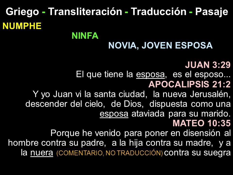 Griego - Transliteración - Traducción - Pasaje NUMPHE NINFA NOVIA, JOVEN ESPOSA JUAN 3:29 El que tiene la esposa, es el esposo... APOCALIPSIS 21:2 Y y