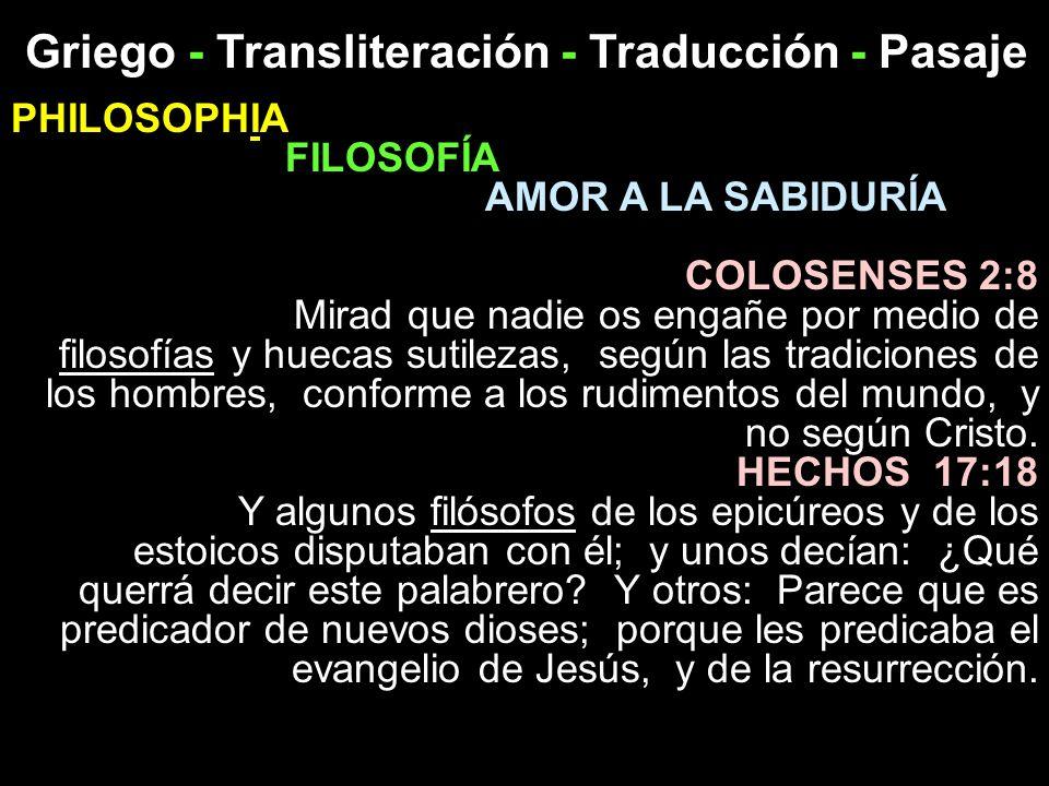 Griego - Transliteración - Traducción - Pasaje PHILOSOPHIA FILOSOFÍA AMOR A LA SABIDURÍA COLOSENSES 2:8 Mirad que nadie os engañe por medio de filosof