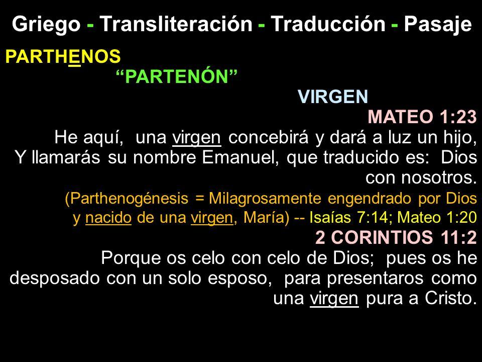 Griego - Transliteración - Traducción - Pasaje PARTHENOS PARTENÓN VIRGEN MATEO 1:23 He aquí, una virgen concebirá y dará a luz un hijo, Y llamarás su