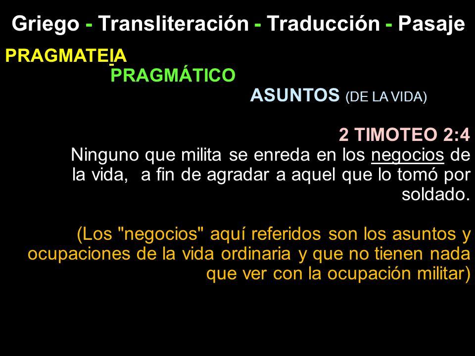 Griego - Transliteración - Traducción - Pasaje PRAGMATEIA PRAGMÁTICO ASUNTOS (DE LA VIDA) 2 TIMOTEO 2:4 Ninguno que milita se enreda en los negocios d