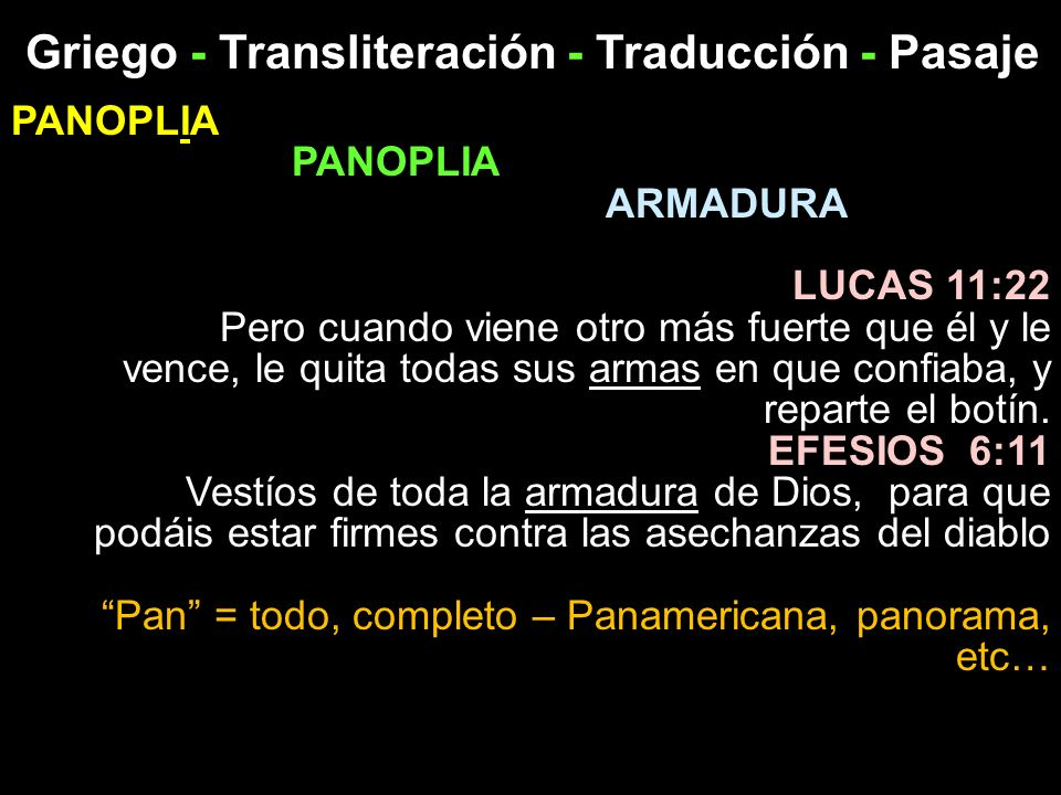 Griego - Transliteración - Traducción - Pasaje PANOPLIA ARMADURA LUCAS 11:22 Pero cuando viene otro más fuerte que él y le vence, le quita todas sus a