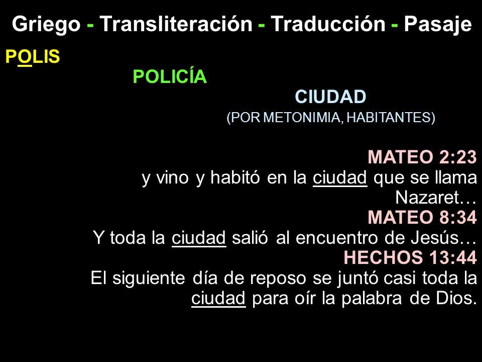 Griego - Transliteración - Traducción - Pasaje POLIS POLICÍA CIUDAD (POR METONIMIA, HABITANTES) MATEO 2:23 y vino y habitó en la ciudad que se llama N