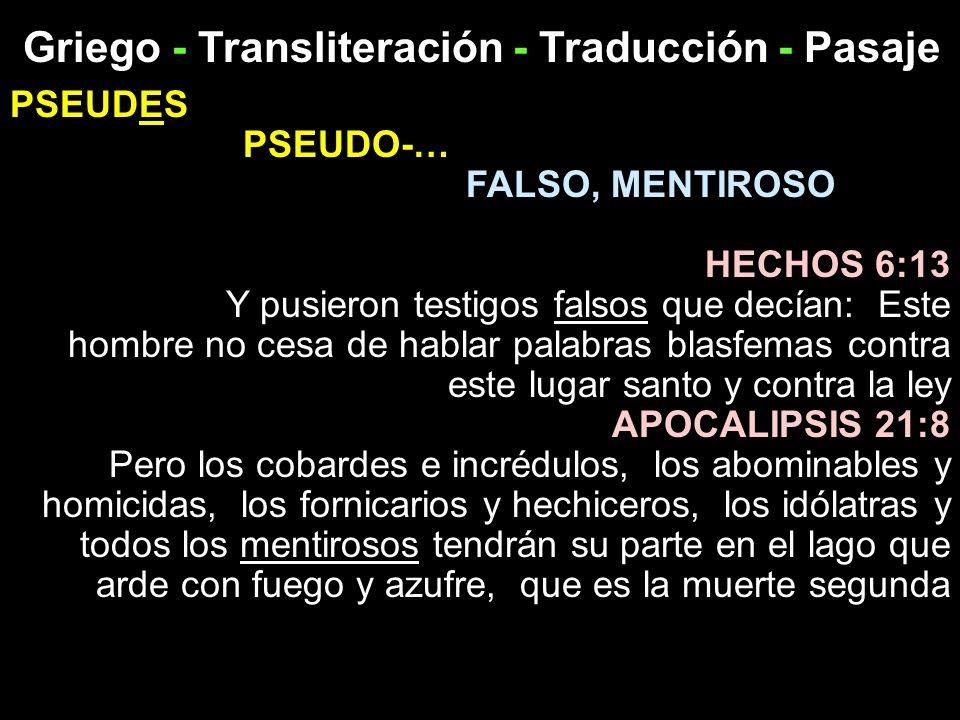 Griego - Transliteración - Traducción - Pasaje PSEUDES PSEUDO-… FALSO, MENTIROSO HECHOS 6:13 Y pusieron testigos falsos que decían: Este hombre no ces
