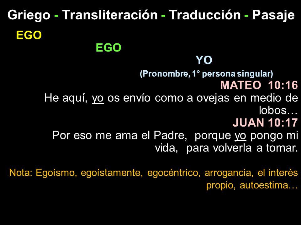 Griego - Transliteración - Traducción - Pasaje EGO YO (Pronombre, 1° persona singular) MATEO 10:16 He aquí, yo os envío como a ovejas en medio de lobo