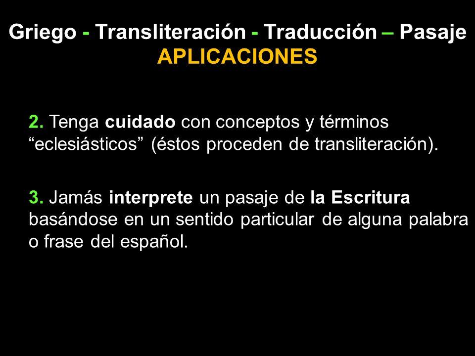 Griego - Transliteración - Traducción – Pasaje APLICACIONES 2. Tenga cuidado con conceptos y términos eclesiásticos (éstos proceden de transliteración