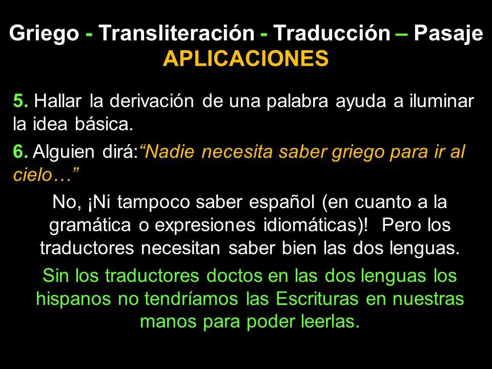 Griego - Transliteración - Traducción – Pasaje APLICACIONES 5. Hallar la derivación de una palabra ayuda a iluminar la idea básica. 6. Alguien dirá:Na