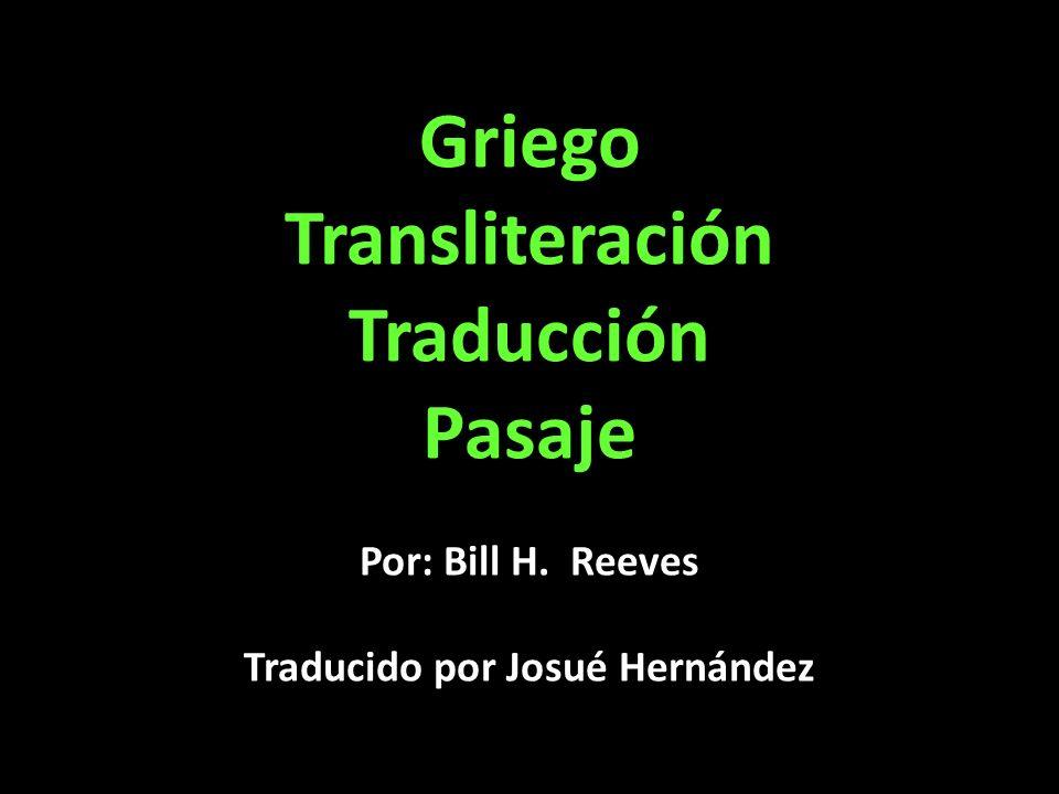 Griego Transliteración Traducción Pasaje Por: Bill H. Reeves Traducido por Josué Hernández