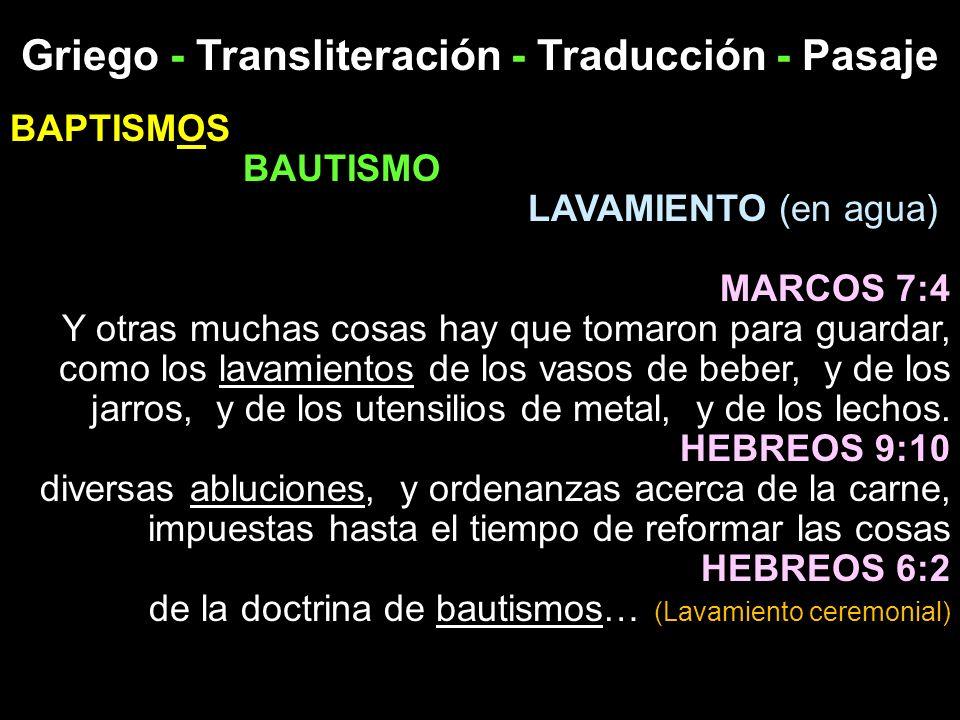 Griego - Transliteración - Traducción - Pasaje BAPTISMOS BAUTISMO LAVAMIENTO (en agua) MARCOS 7:4 Y otras muchas cosas hay que tomaron para guardar, c