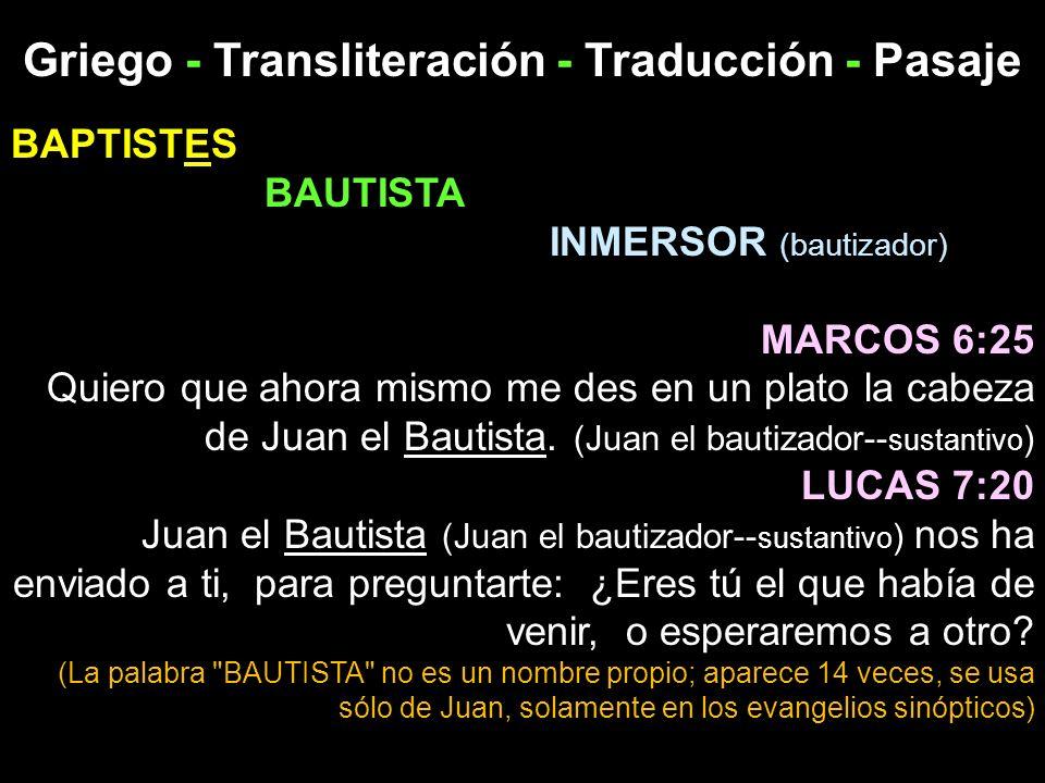 Griego - Transliteración - Traducción - Pasaje BAPTISTES BAUTISTA INMERSOR (bautizador) MARCOS 6:25 Quiero que ahora mismo me des en un plato la cabez