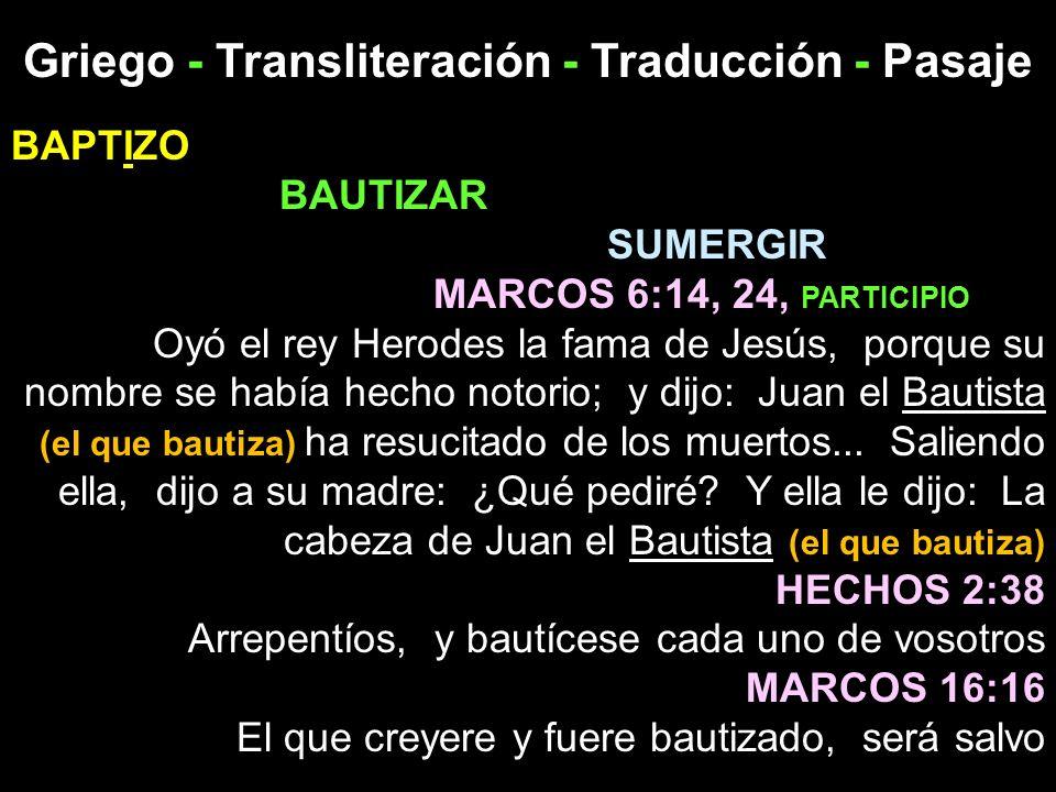 Griego - Transliteración - Traducción - Pasaje BAPTIZO BAUTIZAR SUMERGIR MARCOS 6:14, 24, PARTICIPIO Oyó el rey Herodes la fama de Jesús, porque su no
