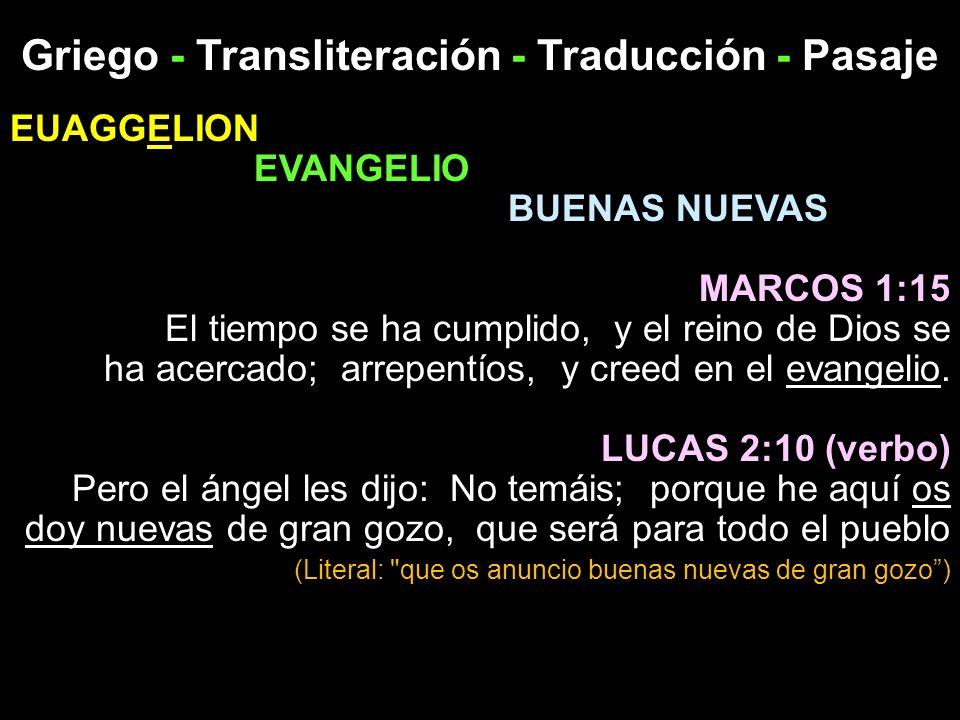 Griego - Transliteración - Traducción - Pasaje EUAGGELION EVANGELIO BUENAS NUEVAS MARCOS 1:15 El tiempo se ha cumplido, y el reino de Dios se ha acerc