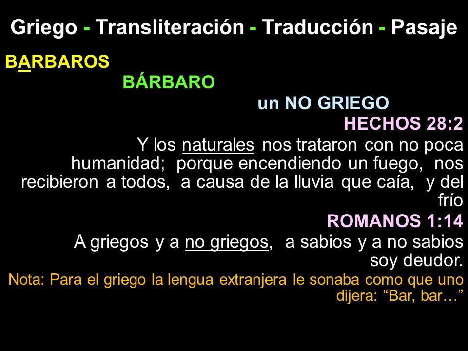 Griego - Transliteración - Traducción - Pasaje BARBAROS BÁRBARO un NO GRIEGO HECHOS 28:2 Y los naturales nos trataron con no poca humanidad; porque en