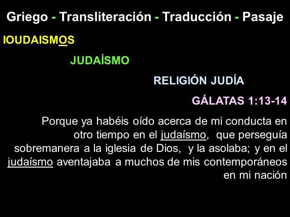 Griego - Transliteración - Traducción - Pasaje IOUDAISMOS JUDAÍSMO RELIGIÓN JUDÍA GÁLATAS 1:13-14 Porque ya habéis oído acerca de mi conducta en otro