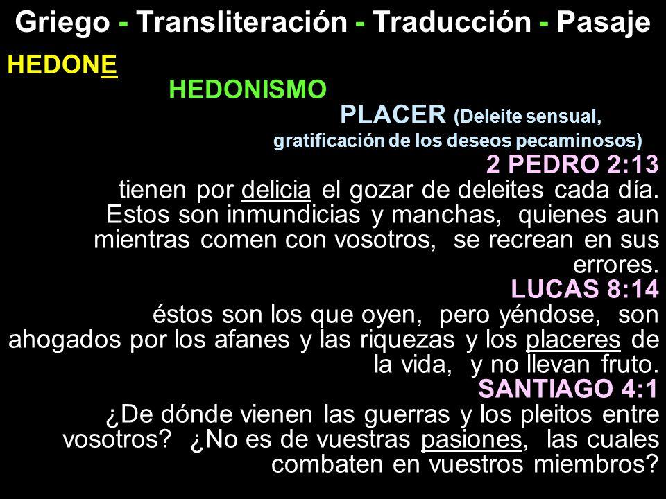 Griego - Transliteración - Traducción - Pasaje HEDONE HEDONISMO PLACER (Deleite sensual, gratificación de los deseos pecaminosos) 2 PEDRO 2:13 tienen