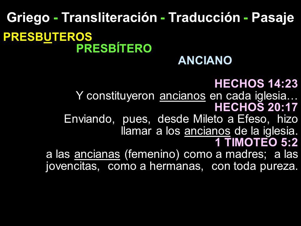 Griego - Transliteración - Traducción - Pasaje PRESBUTEROS PRESBÍTERO ANCIANO HECHOS 14:23 Y constituyeron ancianos en cada iglesia… HECHOS 20:17 Envi