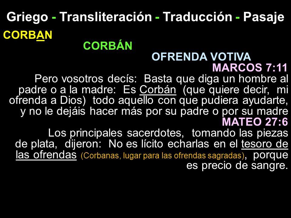 Griego - Transliteración - Traducción - Pasaje CORBAN CORBÁN OFRENDA VOTIVA MARCOS 7:11 Pero vosotros decís: Basta que diga un hombre al padre o a la
