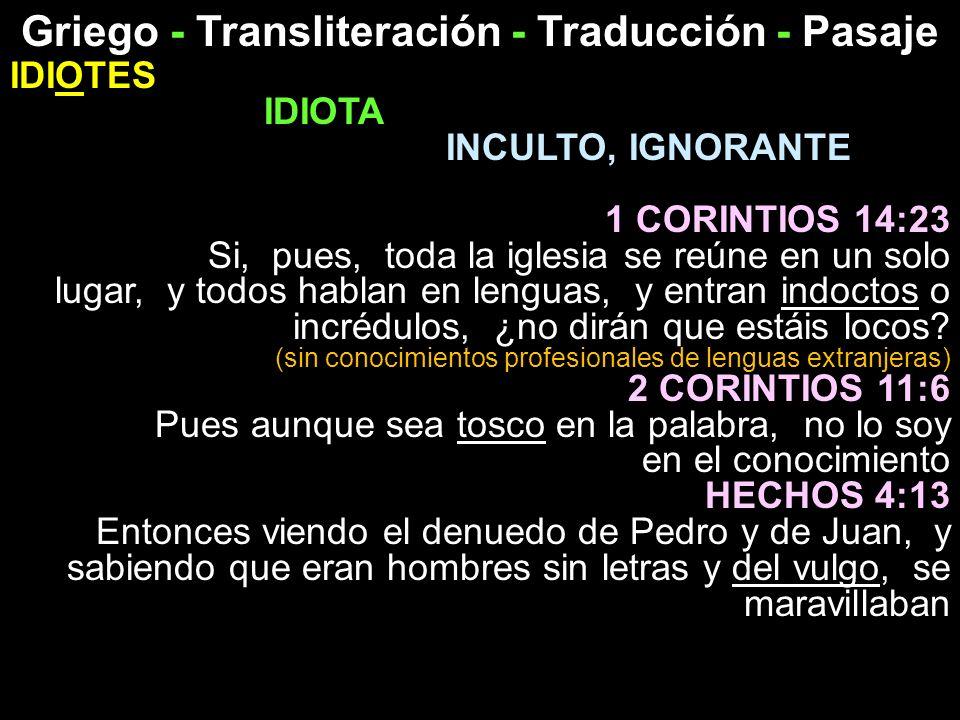 Griego - Transliteración - Traducción - Pasaje IDIOTES IDIOTA INCULTO, IGNORANTE 1 CORINTIOS 14:23 Si, pues, toda la iglesia se reúne en un solo lugar