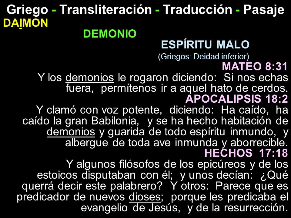 Griego - Transliteración - Traducción - Pasaje DAIMON DEMONIO ESPÍRITU MALO (Griegos: Deidad inferior) MATEO 8:31 Y los demonios le rogaron diciendo: