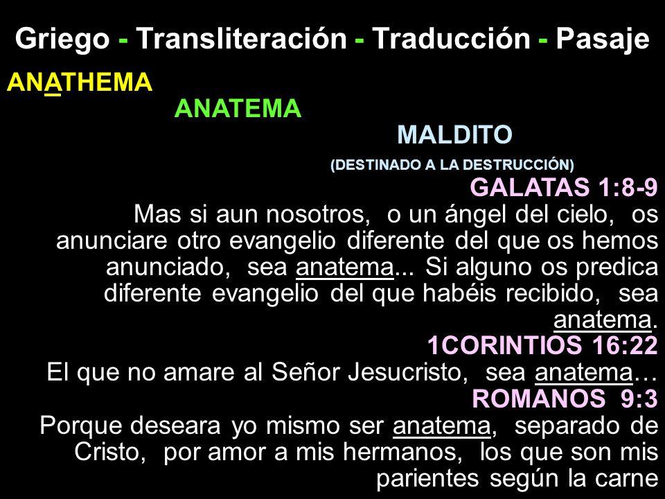 Griego - Transliteración - Traducción - Pasaje ANATHEMA ANATEMA MALDITO (DESTINADO A LA DESTRUCCIÓN) GALATAS 1:8-9 Mas si aun nosotros, o un ángel del