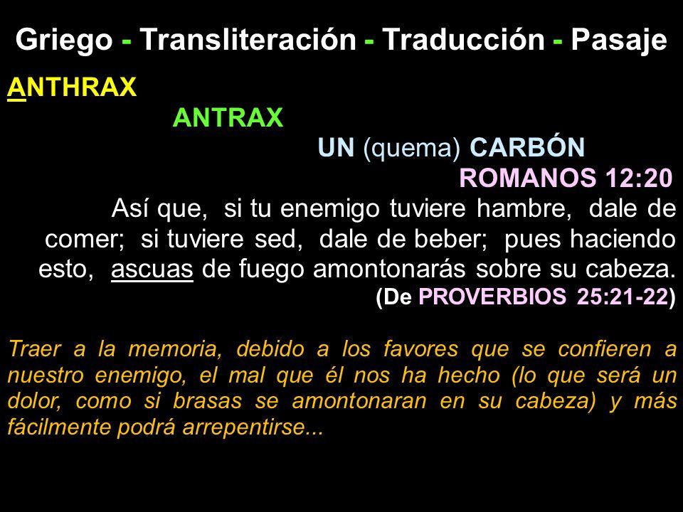 Griego - Transliteración - Traducción - Pasaje ANTHRAX ANTRAX UN (quema) CARBÓN ROMANOS 12:20 Así que, si tu enemigo tuviere hambre, dale de comer; si